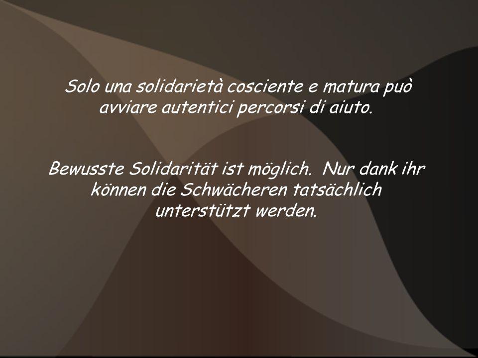 Solo una solidarietà cosciente e matura può avviare autentici percorsi di aiuto. Bewusste Solidarität ist möglich. Nur dank ihr können die Schwächeren