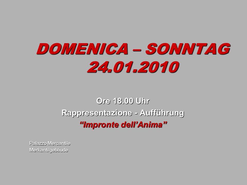 DOMENICA – SONNTAG 24.01.2010 Ore 18.00 Uhr Rappresentazione - Aufführung Impronte dellAnima Palazzo Mercantile Merkantilgebäude