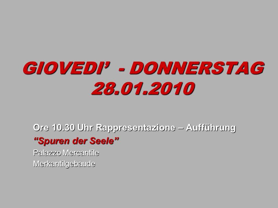 GIOVEDI - DONNERSTAG 28.01.2010 Ore 10.30 Uhr Rappresentazione – Aufführung Spuren der Seele Palazzo Mercantile Merkantilgebäude