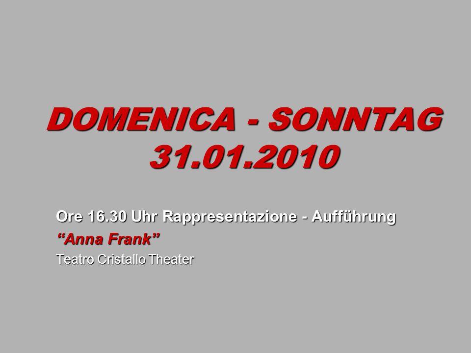 DOMENICA - SONNTAG 31.01.2010 Ore 16.30 Uhr Rappresentazione - Aufführung Anna Frank Teatro Cristallo Theater