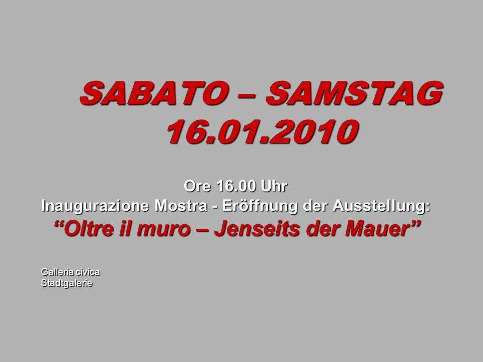 SABATO – SAMSTAG 16.01.2010 Ore 16.00 Uhr Inaugurazione Mostra - Eröffnung der Ausstellung: Oltre il muro – Jenseits der Mauer Galleria civica Stadtgalerie