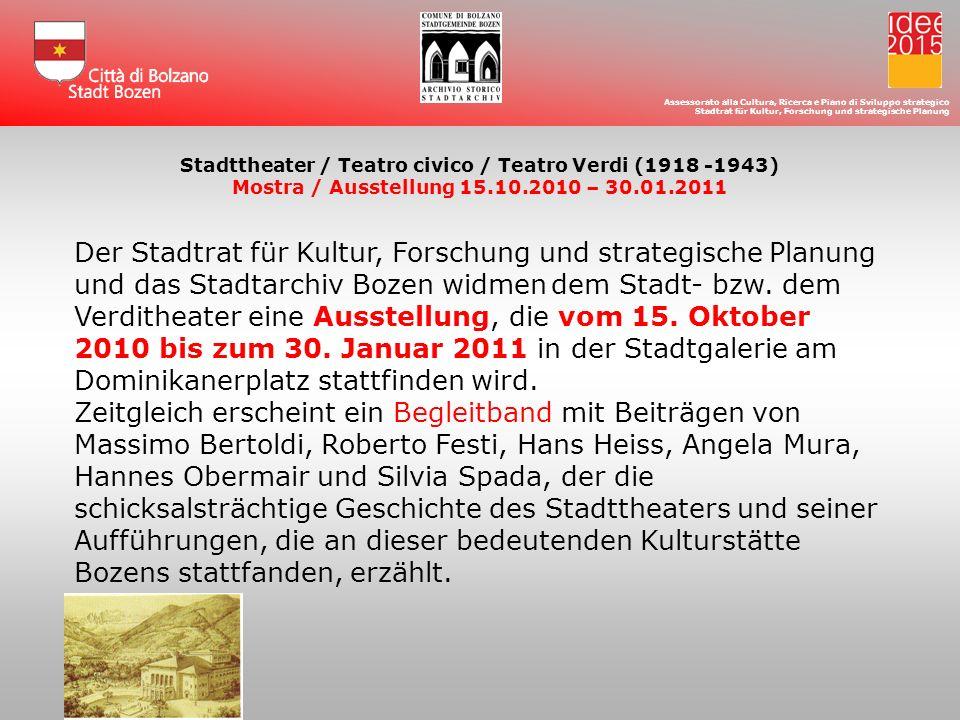 Assessorato alla Cultura, Ricerca e Piano di Sviluppo strategico Stadtrat für Kultur, Forschung und strategische Planung Stadttheater / Teatro civico / Teatro Verdi (1918 -1943) Mostra / Ausstellung 15.10.2010 – 30.01.2011 LAssessorato alla Cultura, Ricerca e Piano di Sviluppo strategico e lArchivio Storico del Comune di Bolzano dedicano allo Stadttheater/Teatro Civico/Teatro Verdi una mostra che si terrà nella Galleria Civica di Piazza Domenicani dal 15 ottobre 2010 al 30 gennaio 2011 e un libro monografico con i contributi di Massimo Bertoldi, Roberto Festi, Hans Heiss, Angela Mura, Hannes Obermair, Silvia Spada, che racconterà la storia e gli spettacoli allestiti di questa importante istituzione della città.