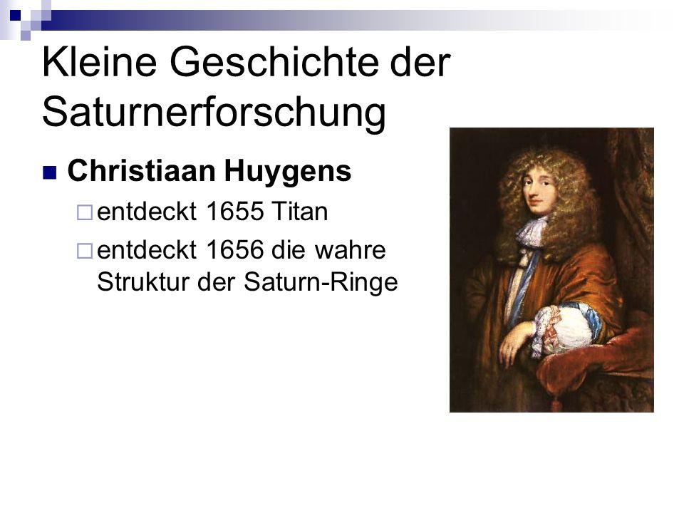 Kleine Geschichte der Saturnerforschung Christiaan Huygens entdeckt 1655 Titan entdeckt 1656 die wahre Struktur der Saturn-Ringe