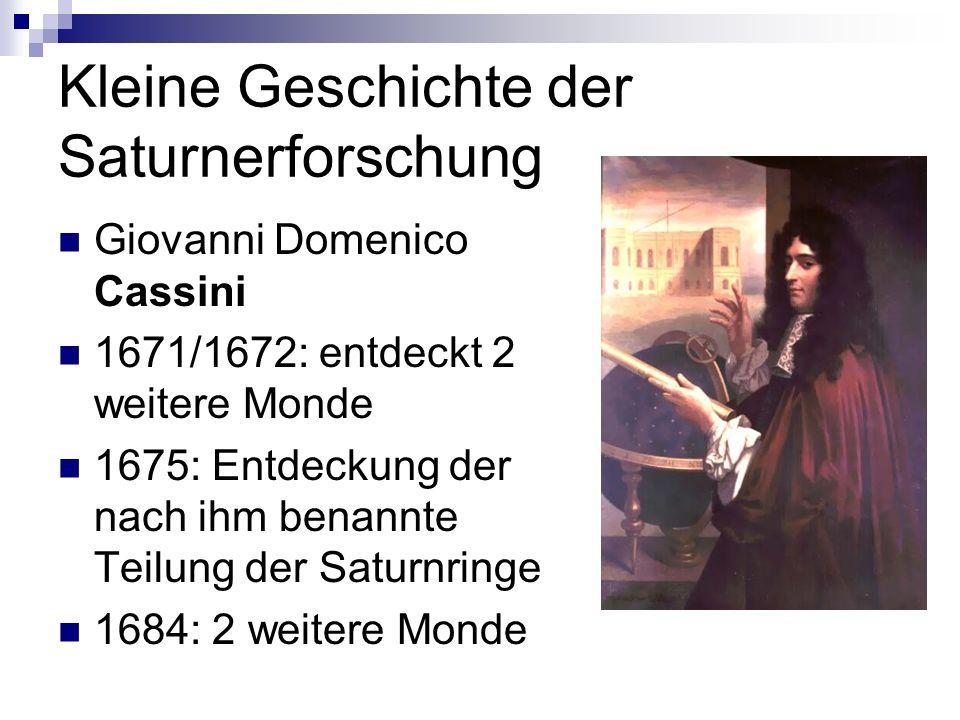 Kleine Geschichte der Saturnerforschung Giovanni Domenico Cassini 1671/1672: entdeckt 2 weitere Monde 1675: Entdeckung der nach ihm benannte Teilung d