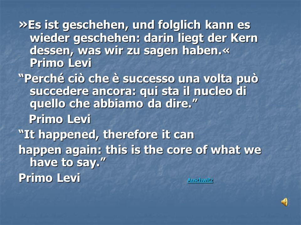 » Es ist geschehen, und folglich kann es wieder geschehen: darin liegt der Kern dessen, was wir zu sagen haben.« Primo Levi Perché ciò che è successo