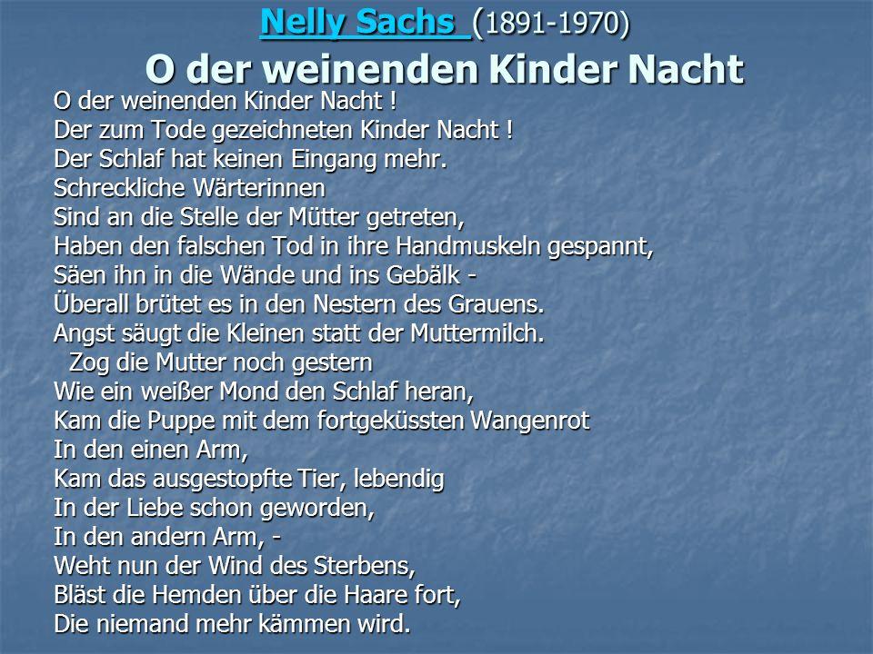 Nelly Sachs Nelly Sachs ( 1891-1970) O der weinenden Kinder Nacht Nelly Sachs O der weinenden Kinder Nacht ! Der zum Tode gezeichneten Kinder Nacht !