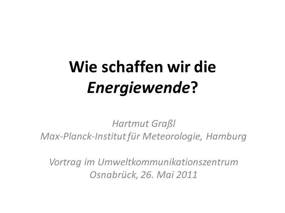 Wie schaffen wir die Energiewende? Hartmut Graßl Max-Planck-Institut für Meteorologie, Hamburg Vortrag im Umweltkommunikationszentrum Osnabrück, 26. M
