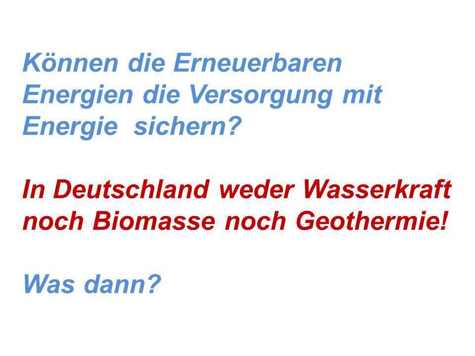Können die Erneuerbaren Energien die Versorgung mit Energie sichern? In Deutschland weder Wasserkraft noch Biomasse noch Geothermie! Was dann?