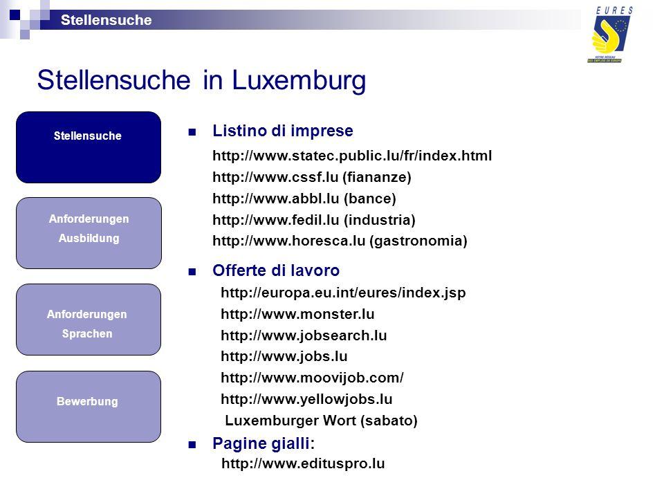 Bewerbung Anforderungen Sprachen Stellensuche Anforderungen Ausbildung Listino di imprese http://www.statec.public.lu/fr/index.html http://www.cssf.lu (fiananze) http://www.abbl.lu (bance) http://www.fedil.lu (industria) http://www.horesca.lu (gastronomia) Offerte di lavoro http://europa.eu.int/eures/index.jsp http://www.monster.lu http://www.jobsearch.lu http://www.jobs.lu http://www.moovijob.com/ http://www.yellowjobs.lu Luxemburger Wort (sabato) Pagine gialli: http://www.edituspro.lu Stellensuche in Luxemburg Stellensuche
