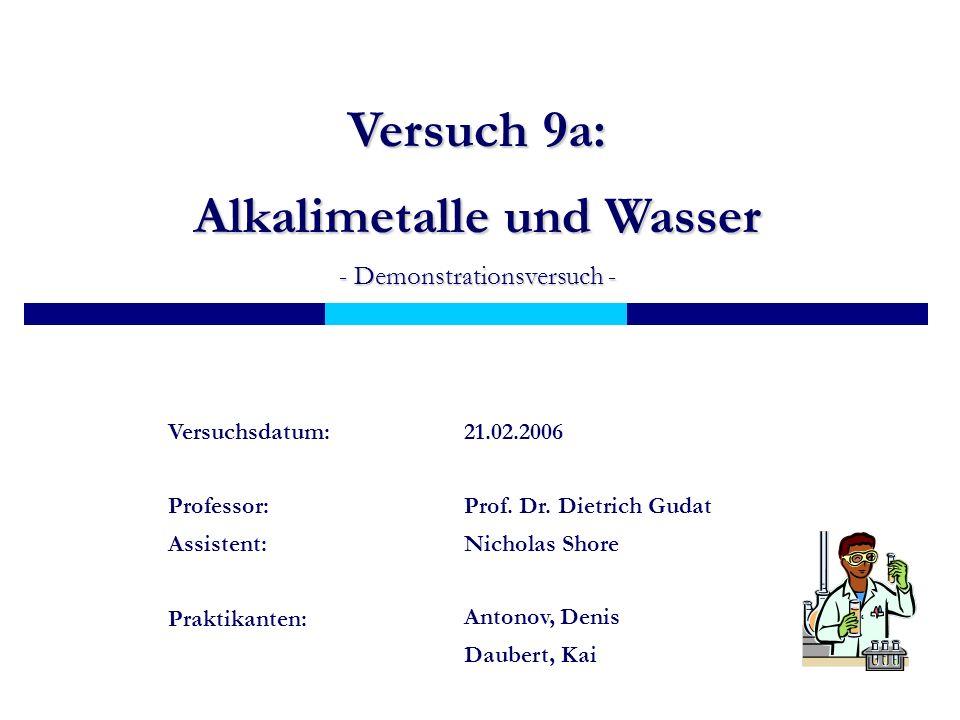 Versuch 9a: Alkalimetalle und Wasser - Demonstrationsversuch - Prof. Dr. Dietrich Gudat Nicholas Shore Professor: Assistent: Antonov, Denis Daubert, K