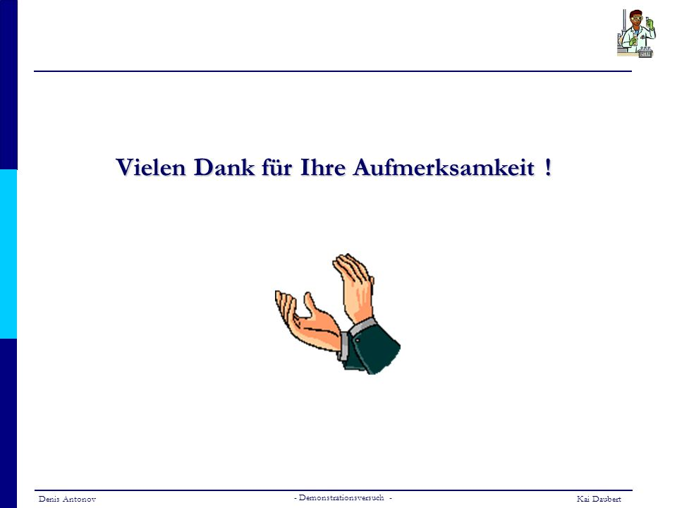Denis AntonovKai Daubert - Demonstrationsversuch - Vielen Dank für Ihre Aufmerksamkeit !
