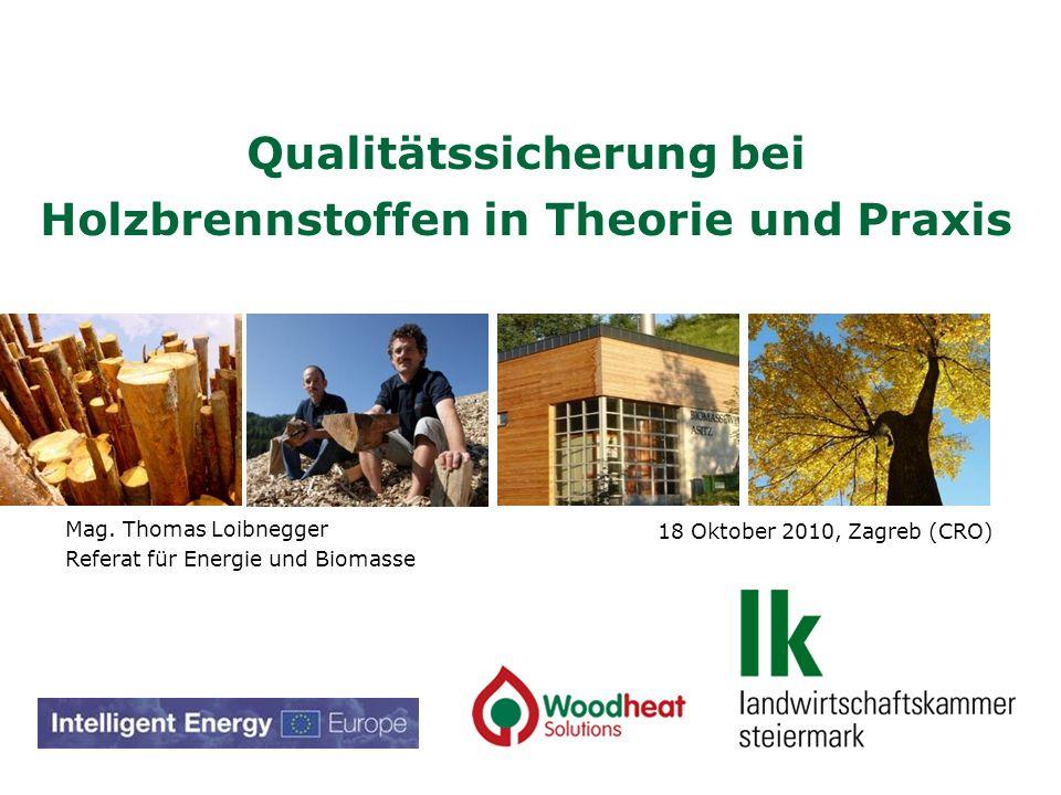 18 Oktober 2010, Zagreb (CRO) Qualitätssicherung bei Holzbrennstoffen in Theorie und Praxis Mag. Thomas Loibnegger Referat für Energie und Biomasse