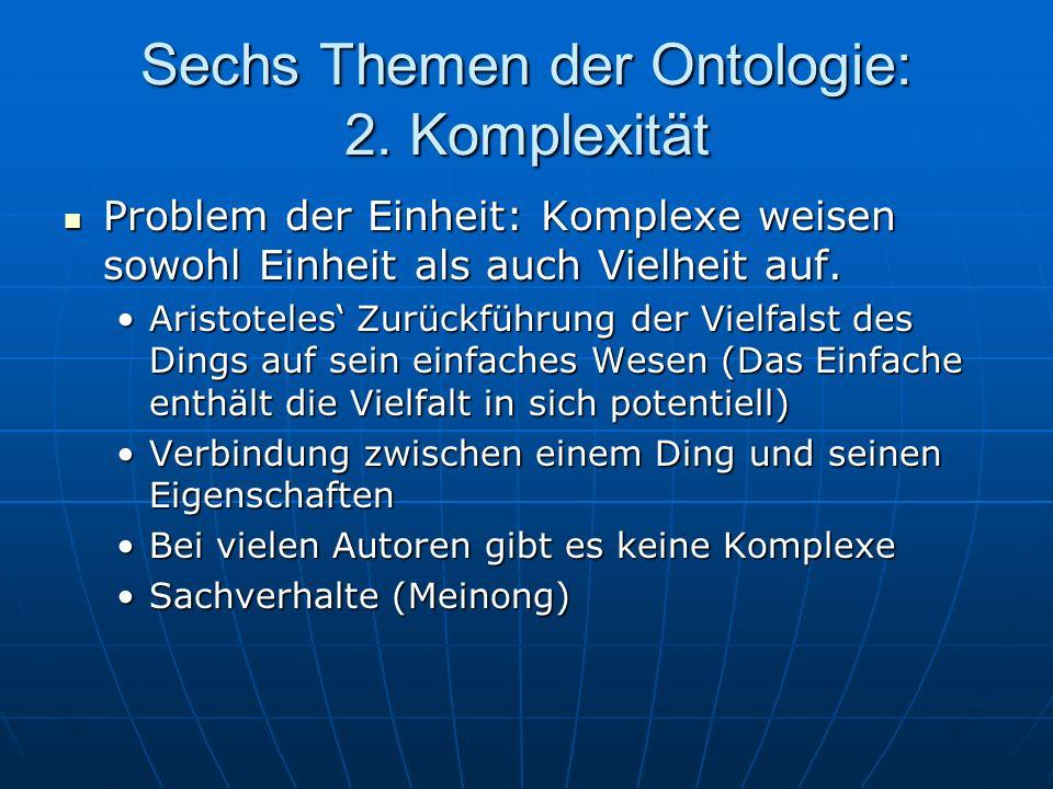 Sechs Themen der Ontologie: 2. Komplexität Problem der Einheit: Komplexe weisen sowohl Einheit als auch Vielheit auf. Problem der Einheit: Komplexe we