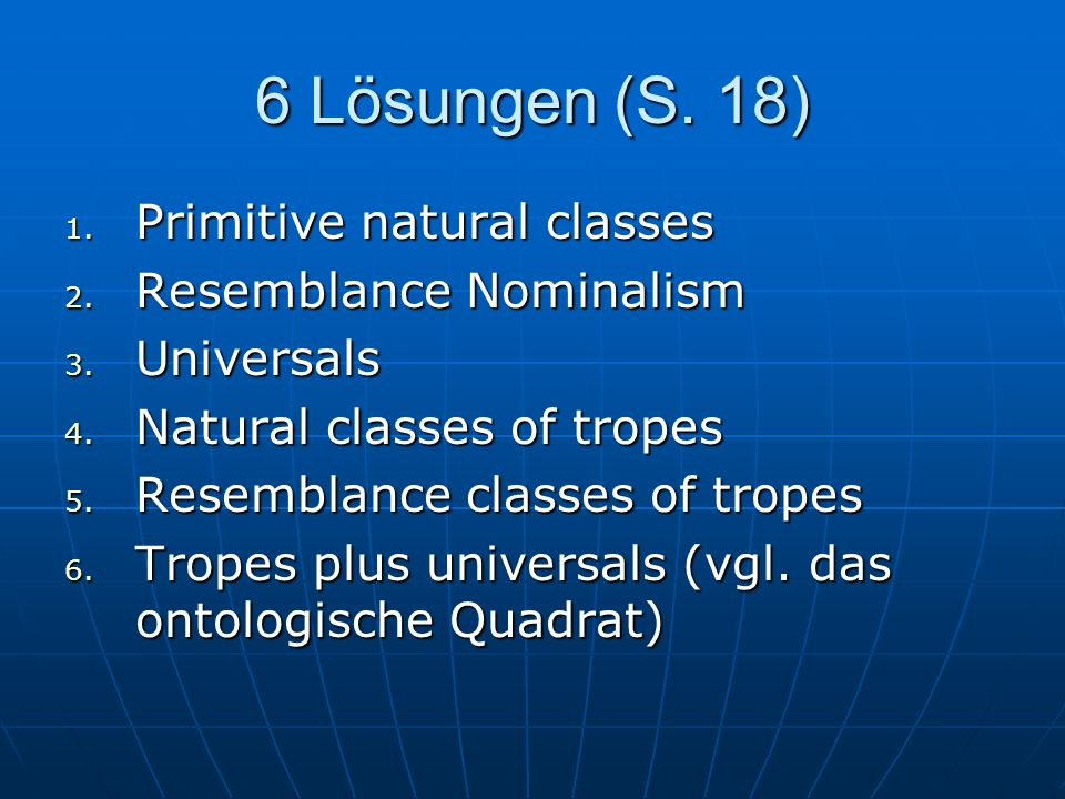 6 Lösungen (S. 18) 1. Primitive natural classes 2. Resemblance Nominalism 3. Universals 4. Natural classes of tropes 5. Resemblance classes of tropes