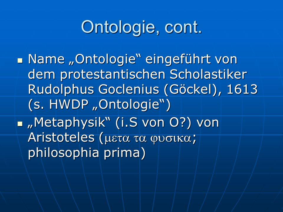 Ontologie, cont. Name Ontologie eingeführt von dem protestantischen Scholastiker Rudolphus Goclenius (Göckel), 1613 (s. HWDP Ontologie) Name Ontologie