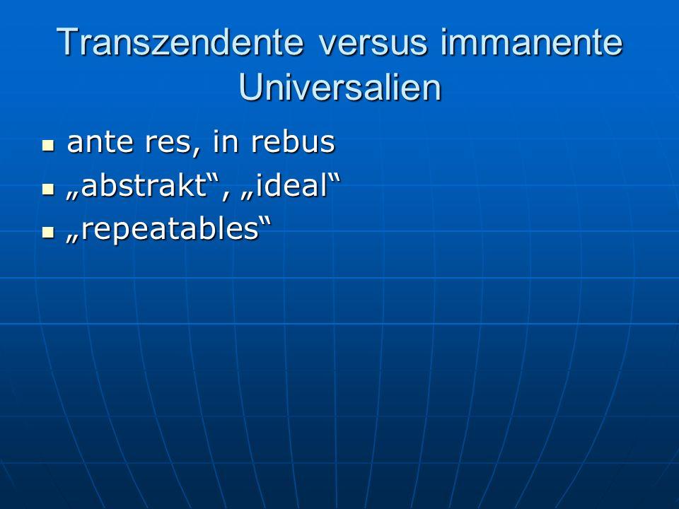 Transzendente versus immanente Universalien ante res, in rebus ante res, in rebus abstrakt, ideal abstrakt, ideal repeatables repeatables