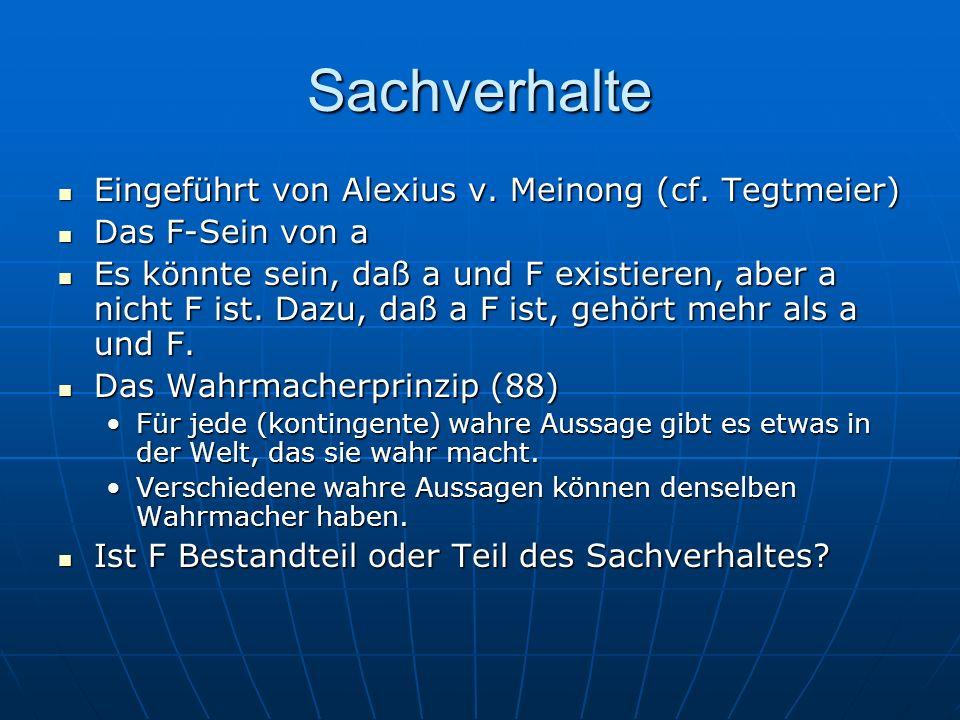 Sachverhalte Eingeführt von Alexius v. Meinong (cf. Tegtmeier) Eingeführt von Alexius v. Meinong (cf. Tegtmeier) Das F-Sein von a Das F-Sein von a Es
