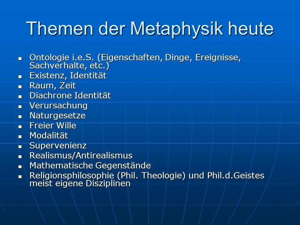 Themen der Metaphysik heute Ontologie i.e.S. (Eigenschaften, Dinge, Ereignisse, Sachverhalte, etc.) Ontologie i.e.S. (Eigenschaften, Dinge, Ereignisse