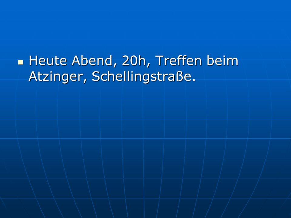 Heute Abend, 20h, Treffen beim Atzinger, Schellingstraße. Heute Abend, 20h, Treffen beim Atzinger, Schellingstraße.
