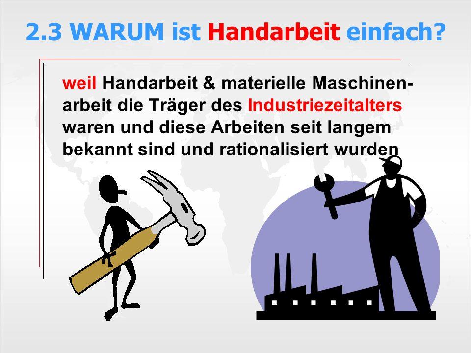 2.3 WARUM ist Handarbeit einfach? weil Handarbeit & materielle Maschinen- arbeit die Träger des Industriezeitalters waren und diese Arbeiten seit lang