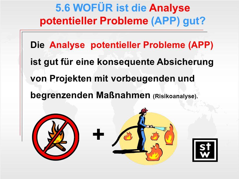 5.6 WOFÜR ist die Analyse potentieller Probleme (APP) gut? Die Analyse potentieller Probleme (APP) ist gut für eine konsequente Absicherung von Projek