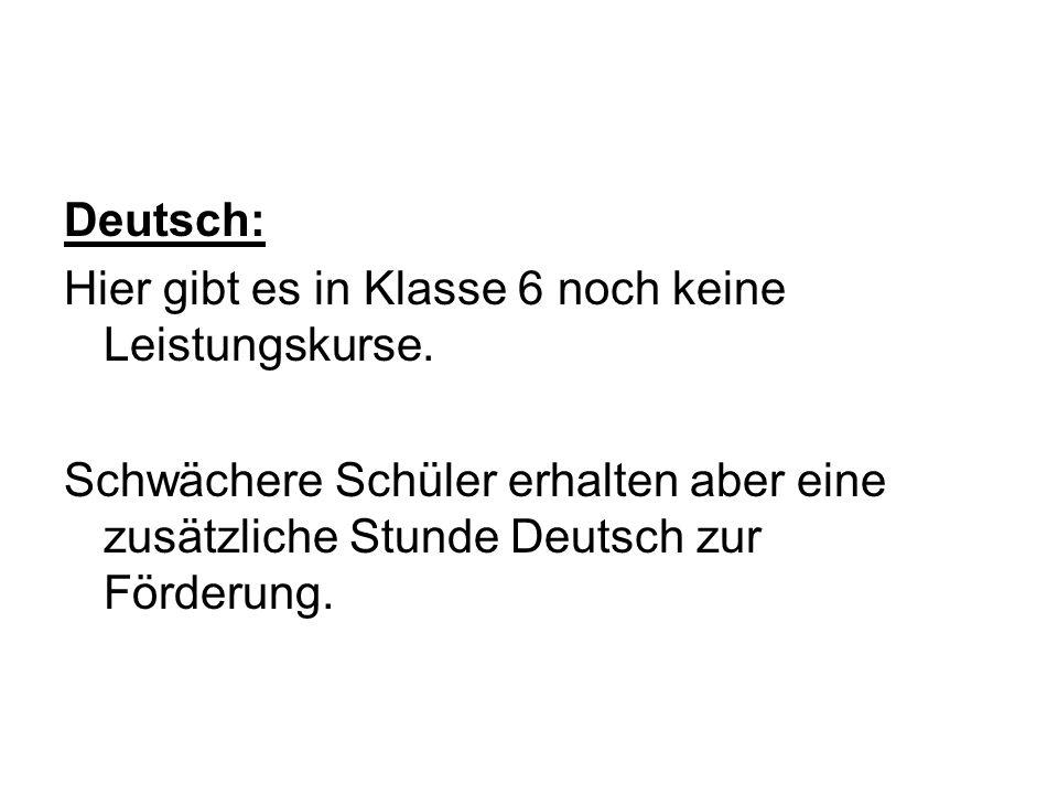 Deutsch: Hier gibt es in Klasse 6 noch keine Leistungskurse. Schwächere Schüler erhalten aber eine zusätzliche Stunde Deutsch zur Förderung.
