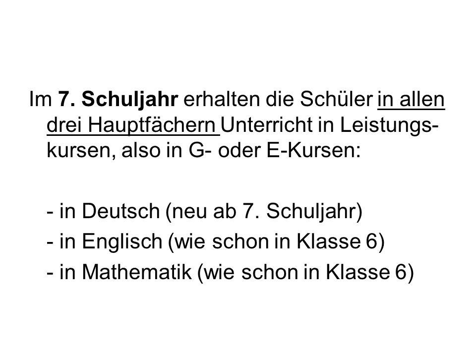 Im 7. Schuljahr erhalten die Schüler in allen drei Hauptfächern Unterricht in Leistungs- kursen, also in G- oder E-Kursen: - in Deutsch (neu ab 7. Sch