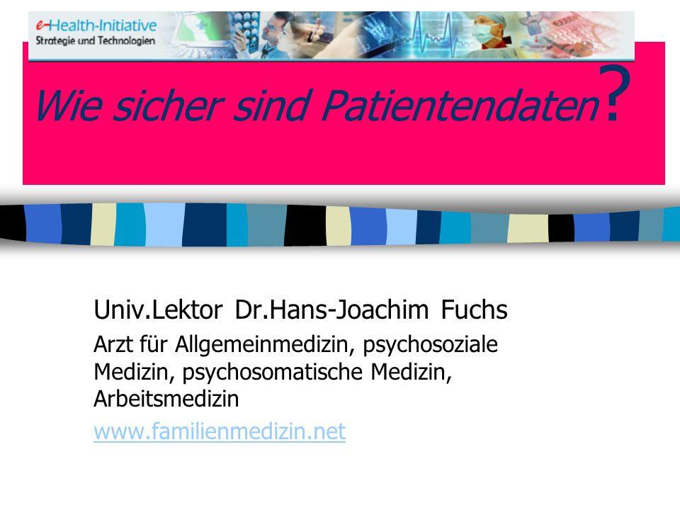 Wie sicher sind Patientendaten ? Univ.Lektor Dr.Hans-Joachim Fuchs Arzt für Allgemeinmedizin, psychosoziale Medizin, psychosomatische Medizin, Arbeits