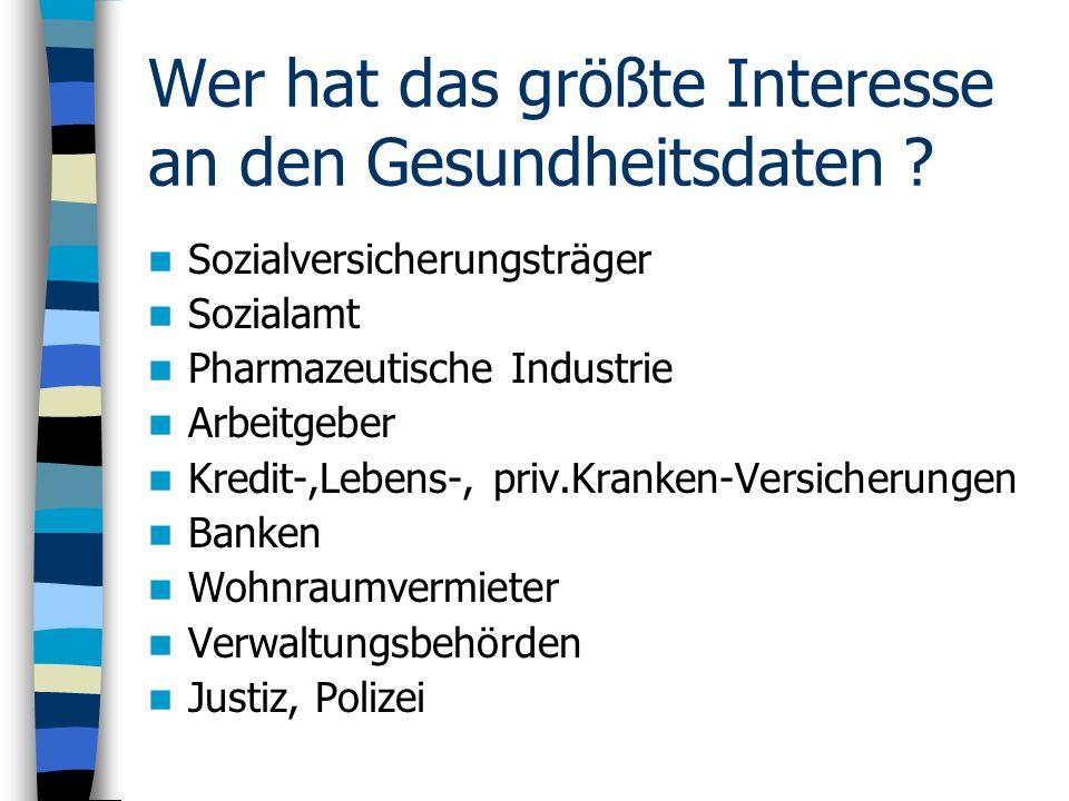 Wer hat das größte Interesse an den Gesundheitsdaten ? Sozialversicherungsträger Sozialamt Pharmazeutische Industrie Arbeitgeber Kredit-,Lebens-, priv