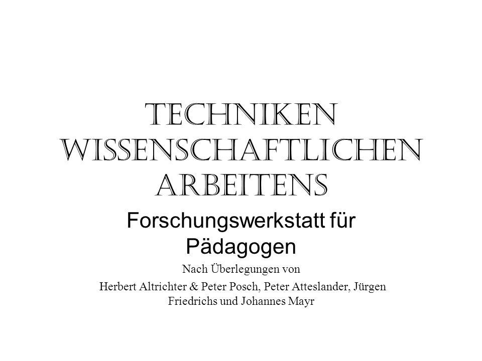 Techniken wissenschaftlichen Arbeitens Forschungswerkstatt für Pädagogen Nach Überlegungen von Herbert Altrichter & Peter Posch, Peter Atteslander, Jü