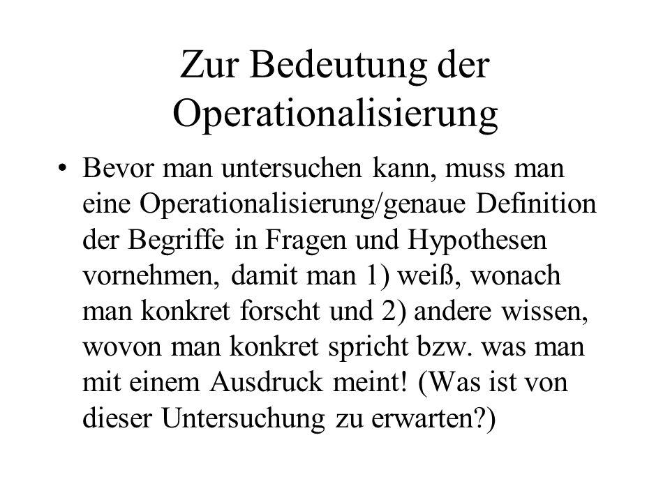 Zur Bedeutung der Operationalisierung Bevor man untersuchen kann, muss man eine Operationalisierung/genaue Definition der Begriffe in Fragen und Hypot