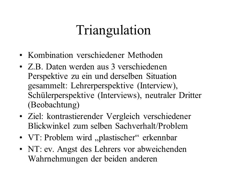 Triangulation Kombination verschiedener Methoden Z.B. Daten werden aus 3 verschiedenen Perspektive zu ein und derselben Situation gesammelt: Lehrerper