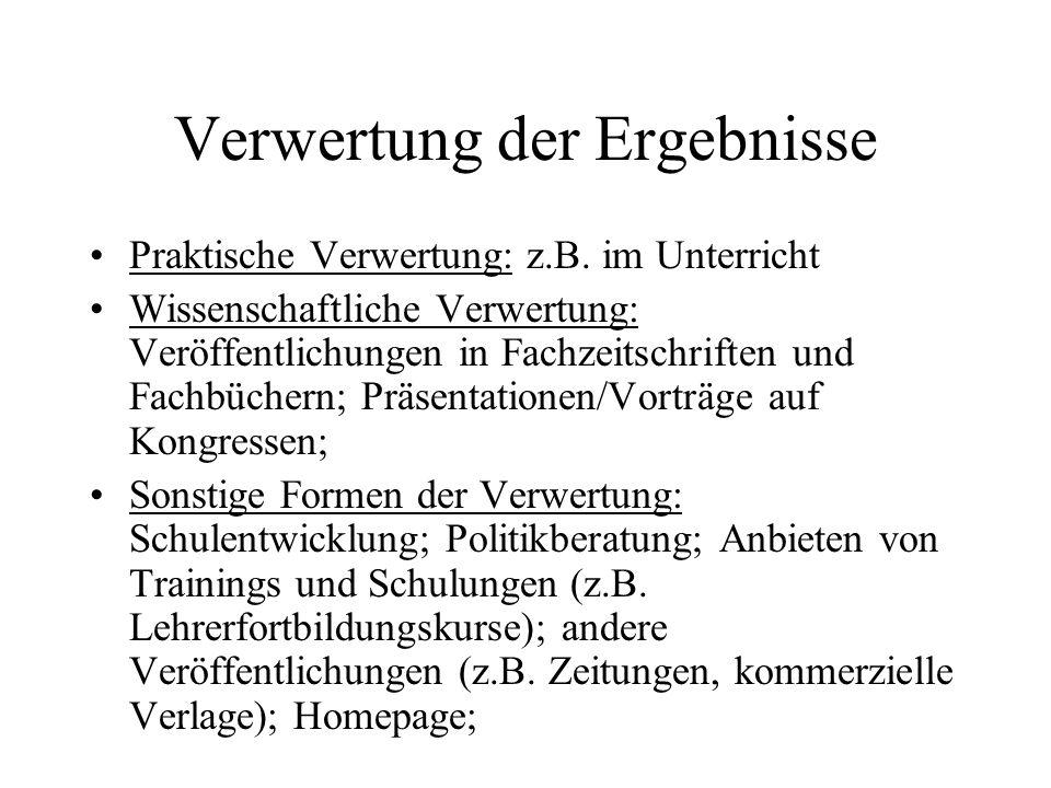 Verwertung der Ergebnisse Praktische Verwertung: z.B. im Unterricht Wissenschaftliche Verwertung: Veröffentlichungen in Fachzeitschriften und Fachbüch