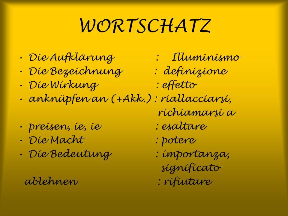 WORTSCHATZ Die Aufklärung : Illuminismo Die Bezeichnung : definizione Die Wirkung : effetto anknüpfen an (+Akk.) : riallacciarsi, richiamarsi a preise