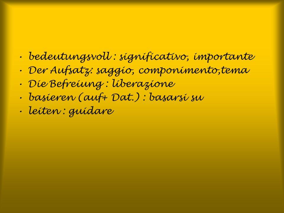 bedeutungsvoll : significativo, importante Der Aufsatz: saggio, componimento,tema Die Befreiung : liberazione basieren (auf+ Dat.) : basarsi su leiten