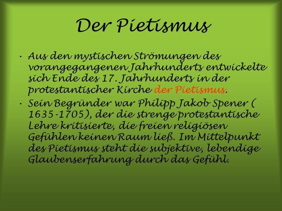 Der Pietismus Aus den mystischen Strömungen des vorangegangenen Jahrhunderts entwickelte sich Ende des 17. Jahrhunderts in der protestantischer Kirche