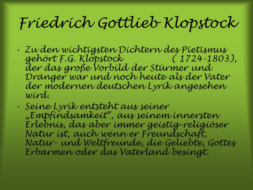 Friedrich Gottlieb Klopstock Zu den wichtigsten Dichtern des Pietismus gehört F.G. Klopstock ( 1724-1803), der das große Vorbild der Stürmer und Dräng