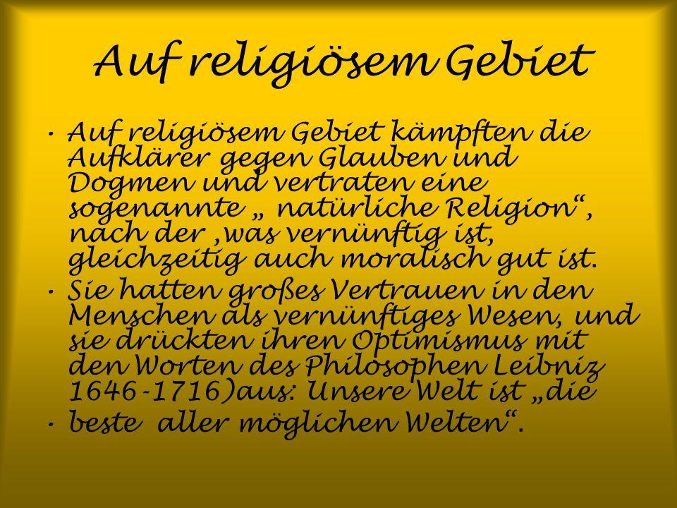 Auf religiösem Gebiet Auf religiösem Gebiet kämpften die Aufklärer gegen Glauben und Dogmen und vertraten eine sogenannte natürliche Religion, nach de