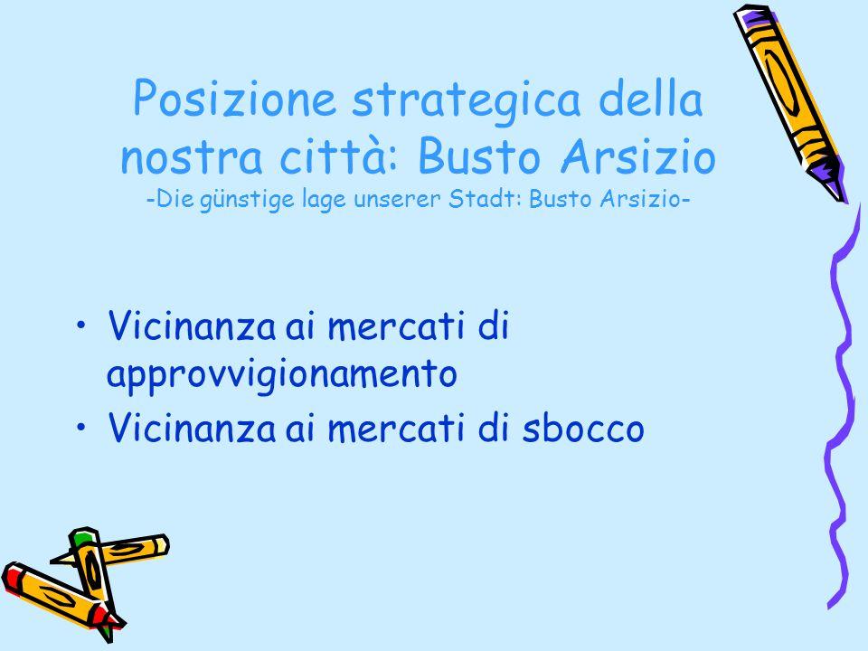 Posizione strategica della nostra città: Busto Arsizio -Die günstige lage unserer Stadt: Busto Arsizio- Vicinanza ai mercati di approvvigionamento Vic