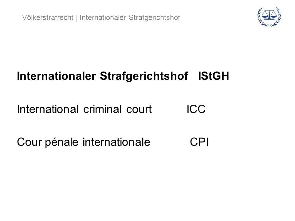 Völkerstrafrecht | Internationaler Strafgerichtshof Internationaler Strafgerichtshof IStGH International criminal court ICC Cour pénale internationale
