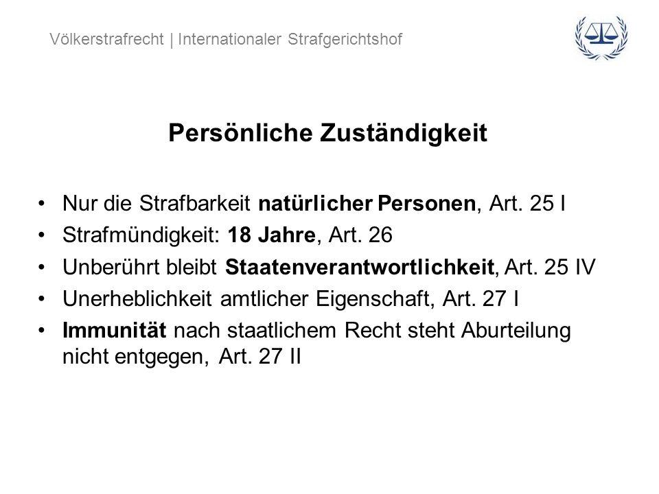 Völkerstrafrecht | Internationaler Strafgerichtshof Persönliche Zuständigkeit Nur die Strafbarkeit natürlicher Personen, Art. 25 I Strafmündigkeit: 18