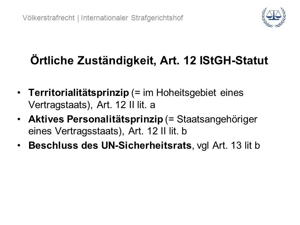 Völkerstrafrecht | Internationaler Strafgerichtshof Örtliche Zuständigkeit, Art. 12 IStGH-Statut Territorialitätsprinzip (= im Hoheitsgebiet eines Ver