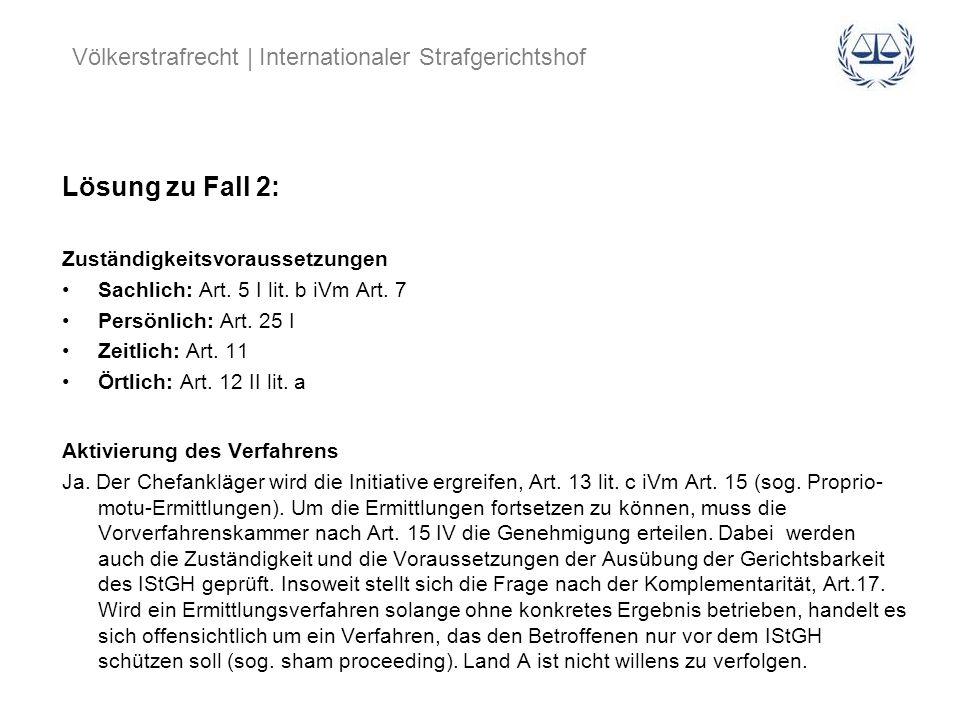 Völkerstrafrecht | Internationaler Strafgerichtshof Lösung zu Fall 2: Zuständigkeitsvoraussetzungen Sachlich: Art. 5 I lit. b iVm Art. 7 Persönlich: A