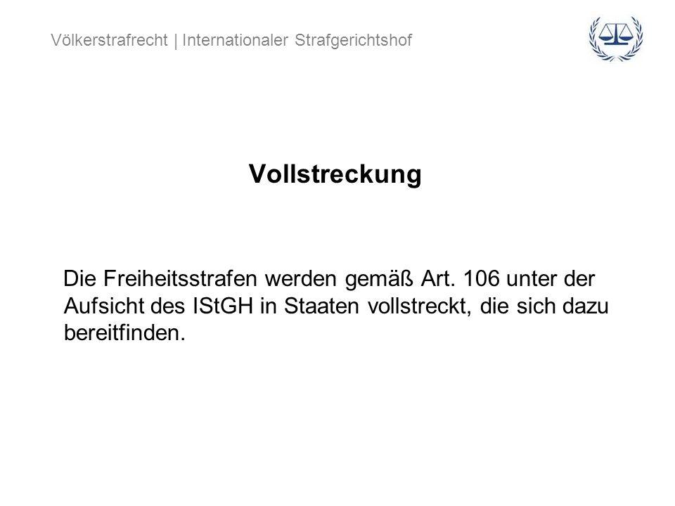 Völkerstrafrecht | Internationaler Strafgerichtshof Vollstreckung Die Freiheitsstrafen werden gemäß Art. 106 unter der Aufsicht des IStGH in Staaten v