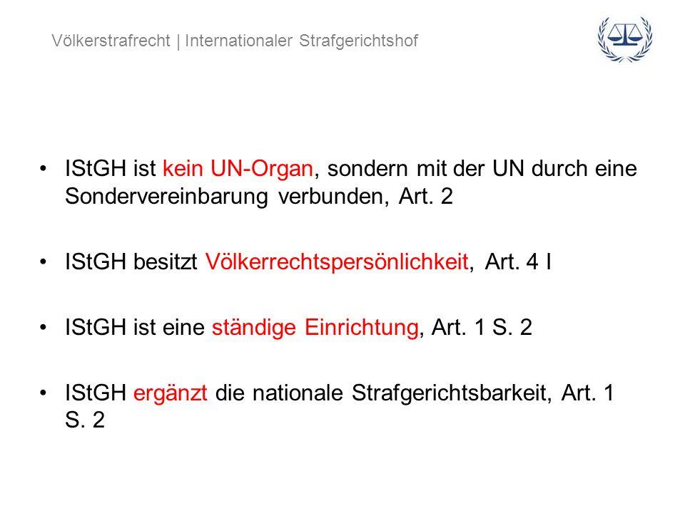 IStGH ist kein UN-Organ, sondern mit der UN durch eine Sondervereinbarung verbunden, Art. 2 IStGH besitzt Völkerrechtspersönlichkeit, Art. 4 I IStGH i