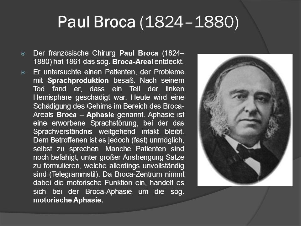 Paul Broca (1824–1880) Der französische Chirurg Paul Broca (1824– 1880) hat 1861 das sog. Broca-Areal entdeckt. Er untersuchte einen Patienten, der Pr