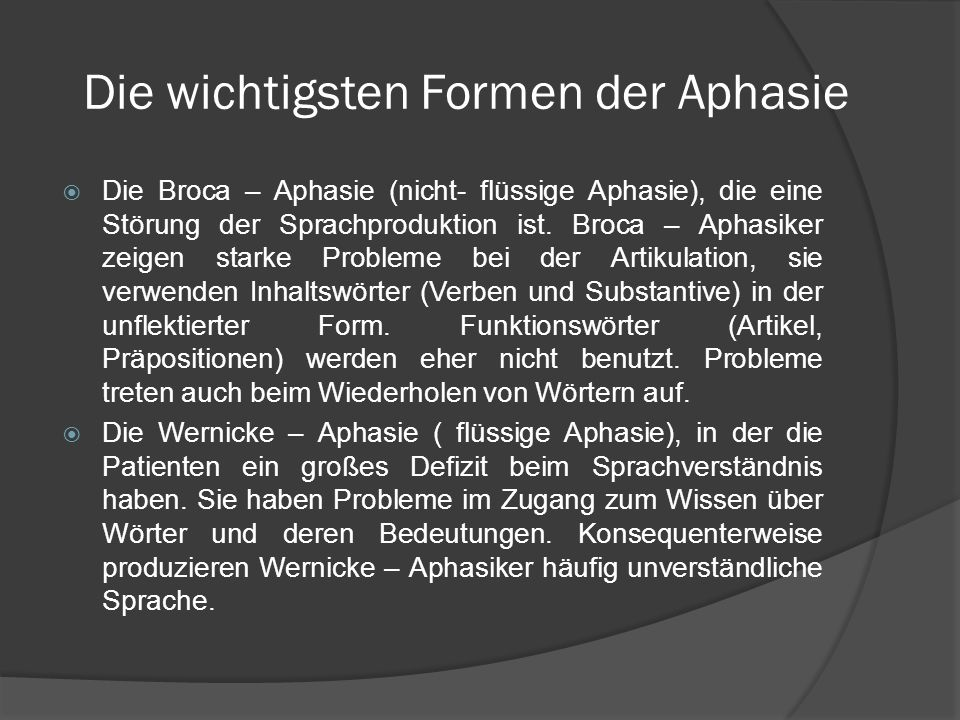 Die wichtigsten Formen der Aphasie Die Broca – Aphasie (nicht- flüssige Aphasie), die eine Störung der Sprachproduktion ist. Broca – Aphasiker zeigen