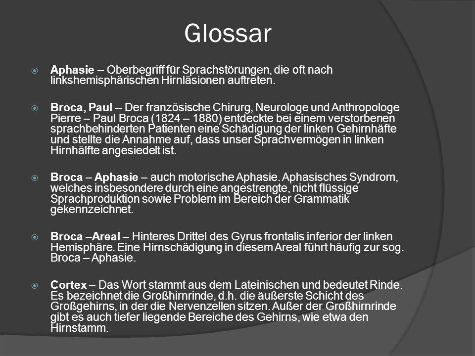 Glossar Aphasie – Oberbegriff für Sprachstörungen, die oft nach linkshemisphärischen Hirnläsionen auftreten. Broca, Paul – Der französische Chirurg, N