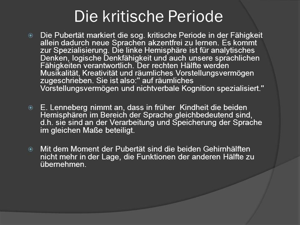 Die kritische Periode Die Pubertät markiert die sog. kritische Periode in der Fähigkeit allein dadurch neue Sprachen akzentfrei zu lernen. Es kommt zu
