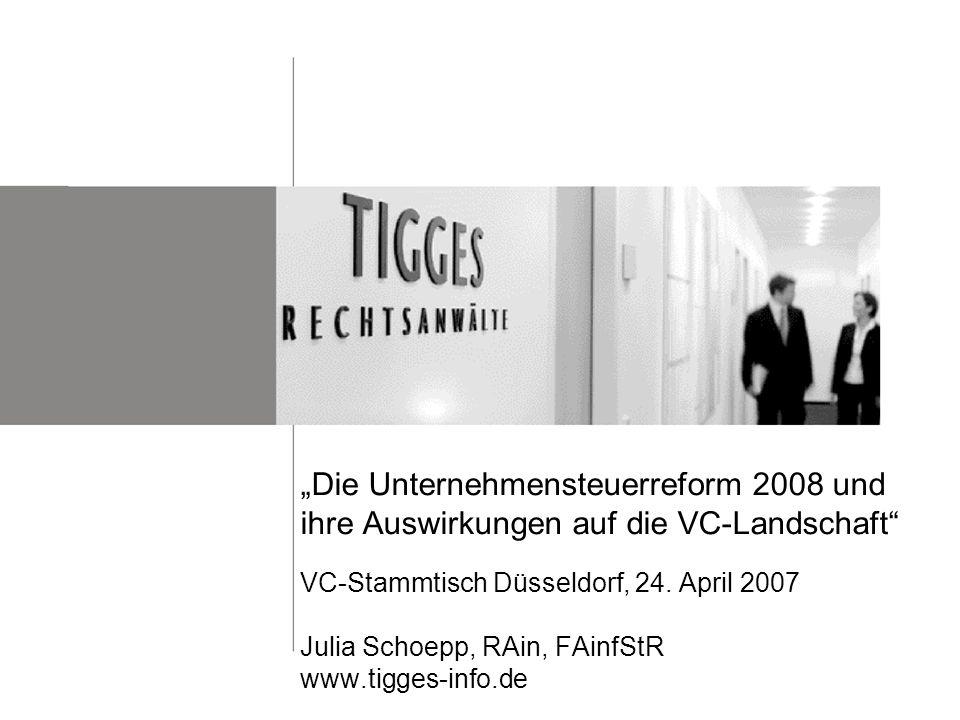 Die Unternehmensteuerreform 2008 und ihre Auswirkungen auf die VC-Landschaft VC-Stammtisch Düsseldorf, 24. April 2007 Julia Schoepp, RAin, FAinfStR ww